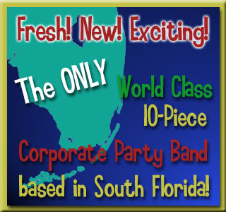 Fresh! New! Exciting! The ONLY World Class 10-Piece Corporate Party Band based in South Florida